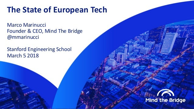 The State of European Tech Marco Marinucci Founder & CEO, Mind The Bridge @mmarinucci Stanford Engineering School March 5 ...