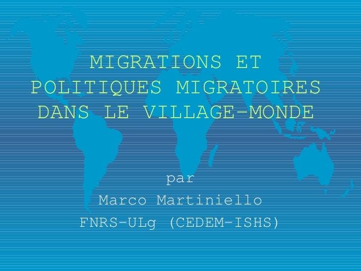 MIGRATIONS ET POLITIQUES MIGRATOIRES DANS LE VILLAGE-MONDE par Marco Martiniello FNRS-ULg (CEDEM-ISHS)