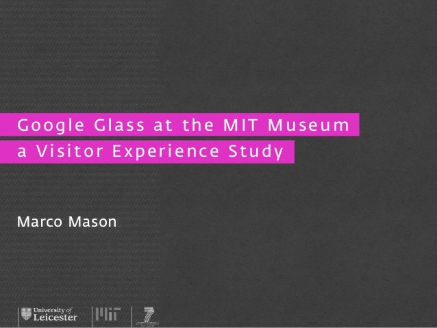 Google Glass at the MIT Museum  a Visitor Experience Study  Marco Mason