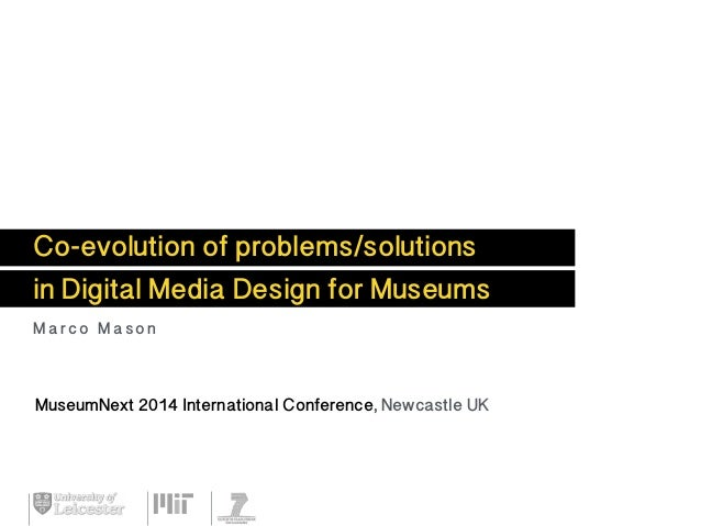 Co-evolution of problems/solutions in Digital Media Design for Museums Marco Mason MuseumNext 2014 International Conferenc...