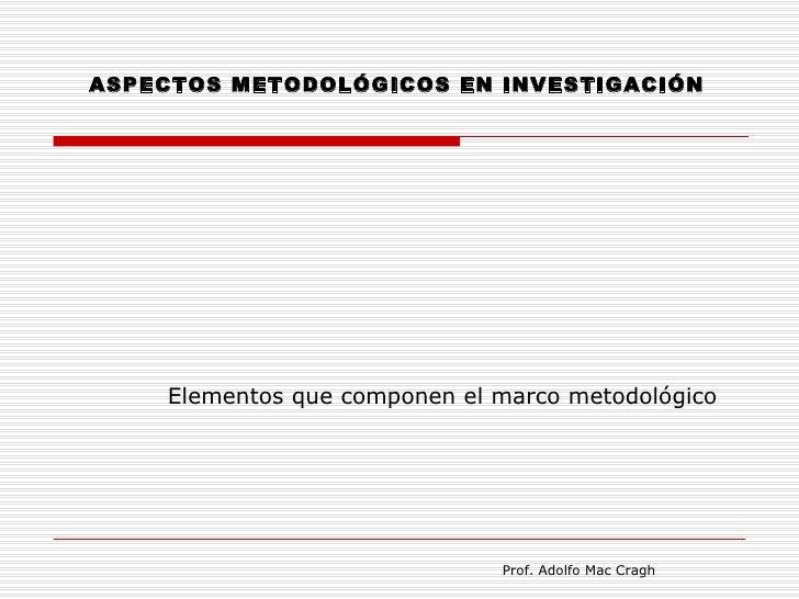 ASPECTOS METODOLÓGICOS EN INVESTIGACIÓN    Elementos que componen el marco metodológico                              Prof....