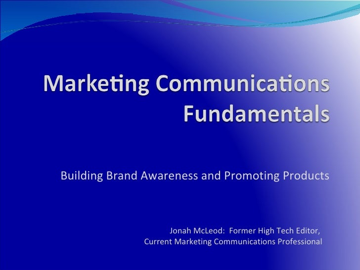 Building Brand Awareness and Promoting Products Jonah McLeod:  Former High Tech Editor,  Current Marketing Communications ...