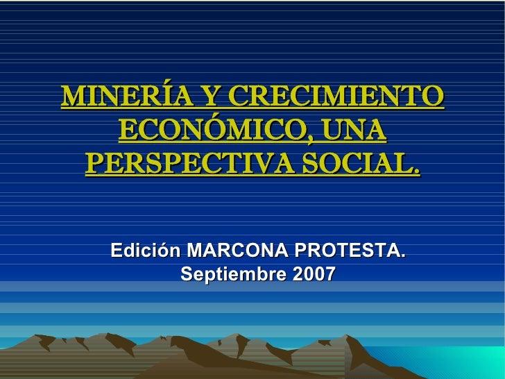 MINERÍA Y CRECIMIENTO ECONÓMICO, UNA PERSPECTIVA SOCIAL. Edición MARCONA PROTESTA. Septiembre 2007