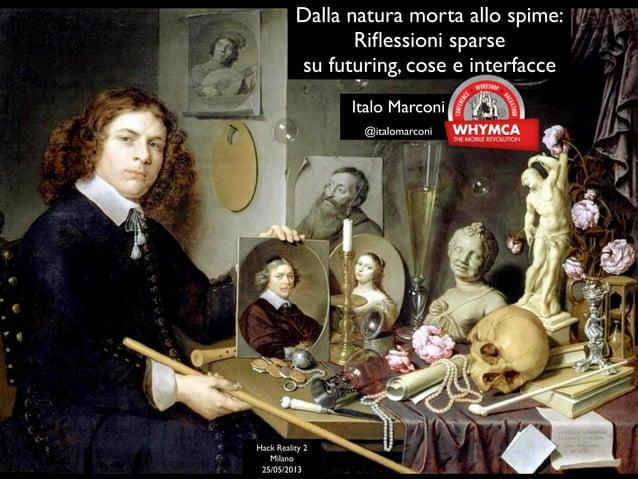 Dalla natura morta allo spime: Riflessioni sparse su futuring, cose e interfacce - WHYMCA Hack Reality 2 - Milano 25/05/20...