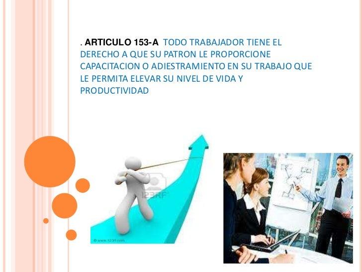 . ARTICULO 153-A TODO TRABAJADOR TIENE EL DERECHO A QUE SU PATRON LE PROPORCIONE CAPACITACION O ADIESTRAMIENTO EN SU TRABA...