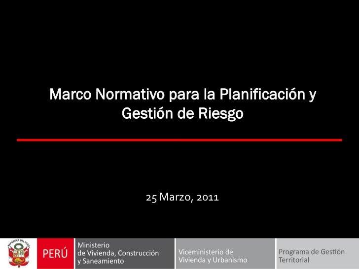 Marco Normativo para la Planificación y         Gestión de Riesgo              25 Marzo, 2011