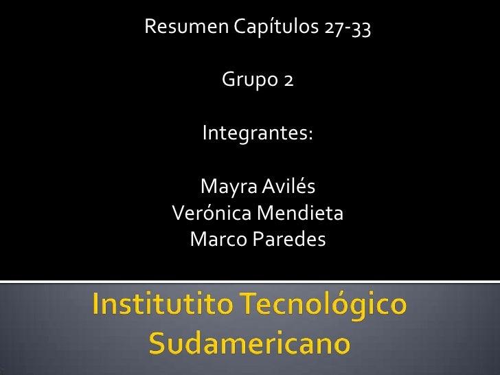 Resumen Capítulos 27-33<br />Grupo 2<br />Integrantes:<br />Mayra Avilés<br />Verónica Mendieta<br />Marco Paredes<br />In...