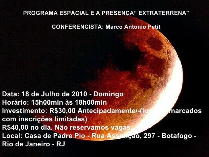 "PROGRAMA ESPACIAL E A PRESENÇA"" EXTRATERRENA"" CONFERENCISTA: Marco Antonio Petit Data: 18 de Julho de 2010 - Domingo ..."