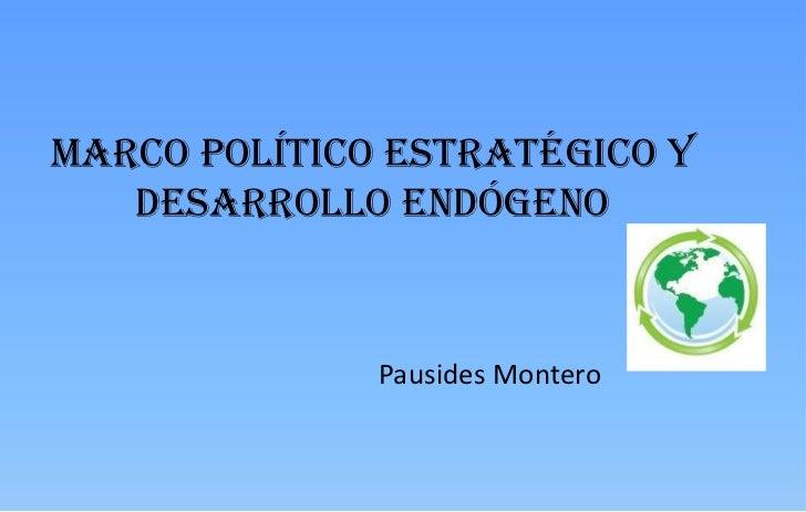 Marco Político Estratégico y Desarrollo Endógeno  <br />Pausides Montero<br />
