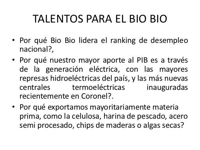 TALENTOS PARA EL BIO BIO• Por qué Bio Bio lidera el ranking de desempleo  nacional?,• Por qué nuestro mayor aporte al PIB ...