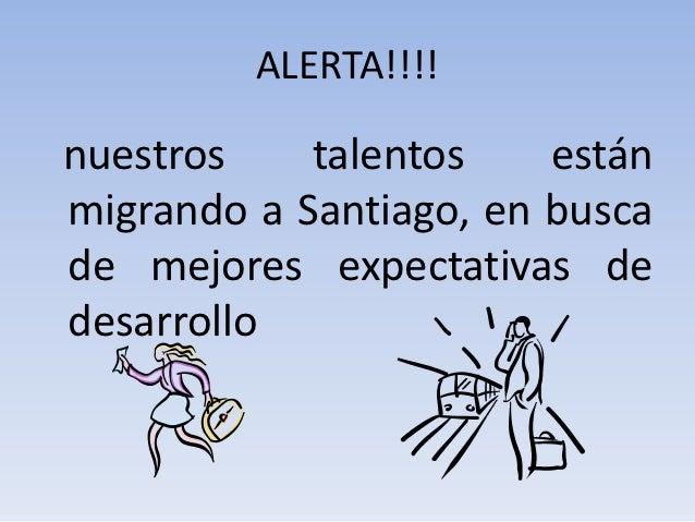 ALERTA!!!!nuestros    talentos    estánmigrando a Santiago, en buscade mejores expectativas dedesarrollo