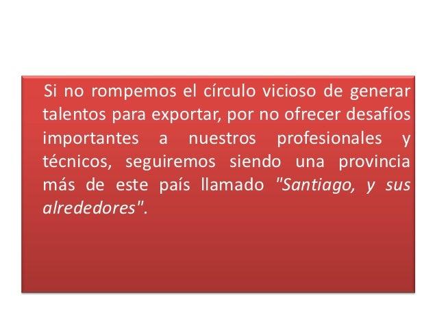 Si no rompemos el círculo vicioso de generartalentos para exportar, por no ofrecer desafíosimportantes a nuestros profesio...