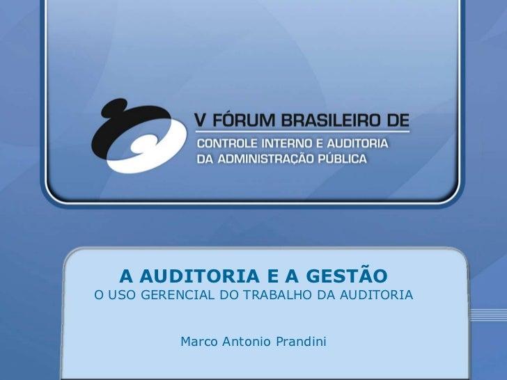 A AUDITORIA E A GESTÃOO USO GERENCIAL DO TRABALHO DA AUDITORIA          Marco Antonio Prandini