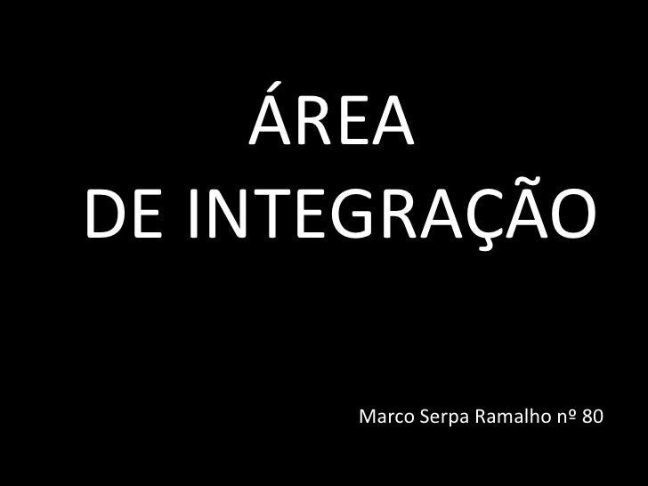ÁREA DE INTEGRAÇÃOMarco Serpa Ramalho nº 80<br />