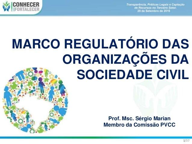 MARCO REGULATÓRIO DAS ORGANIZAÇÕES DA SOCIEDADE CIVIL Prof. Msc. Sérgio Marian Membro da Comissão PVCC 1/37