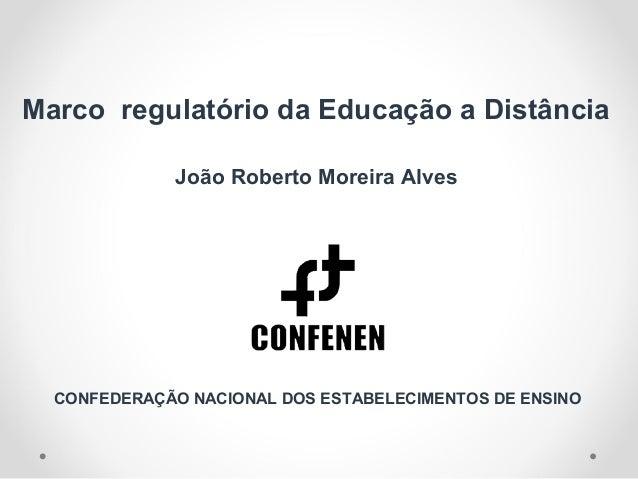 Marco regulatório da Educação a Distância João Roberto Moreira Alves CONFEDERAÇÃO NACIONAL DOS ESTABELECIMENTOS DE ENSINO