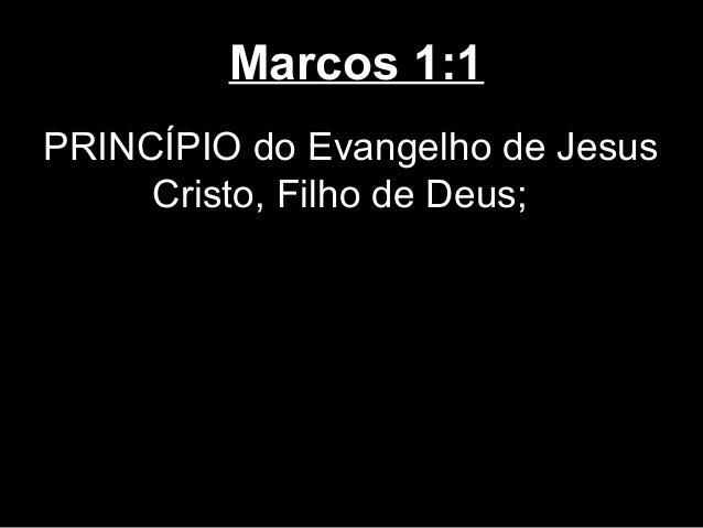 Marcos 1:1PRINCÍPIO do Evangelho de Jesus     Cristo, Filho de Deus;