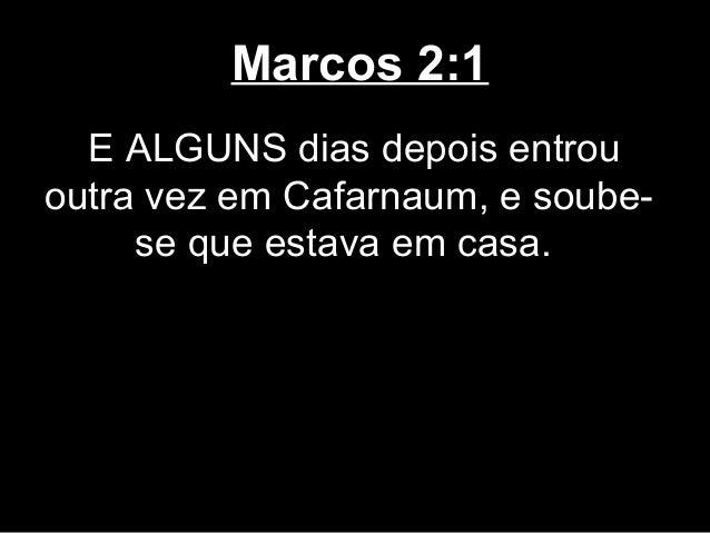 Marcos 2:1  E ALGUNS dias depois entrououtra vez em Cafarnaum, e soube-     se que estava em casa.