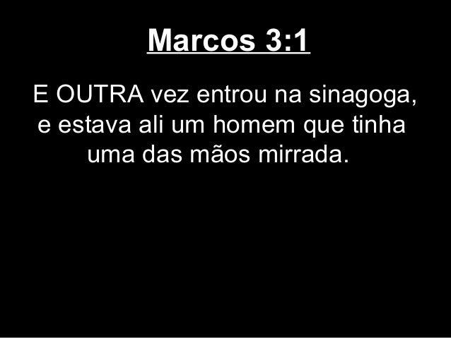 Marcos 3:1E OUTRA vez entrou na sinagoga,e estava ali um homem que tinha    uma das mãos mirrada.