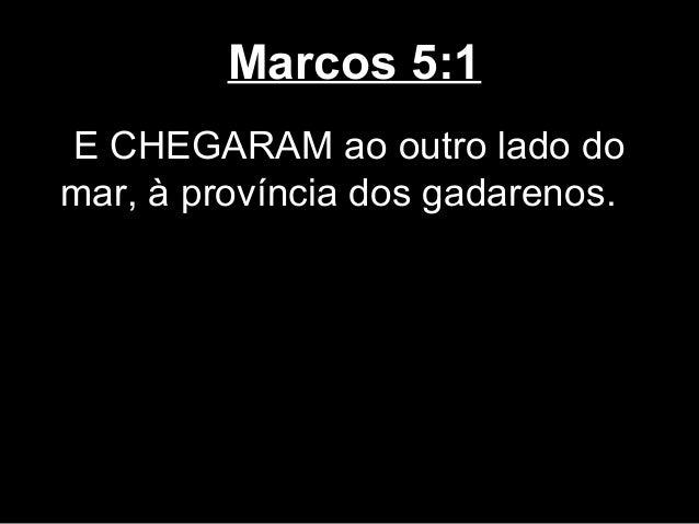 Marcos 5:1E CHEGARAM ao outro lado domar, à província dos gadarenos.