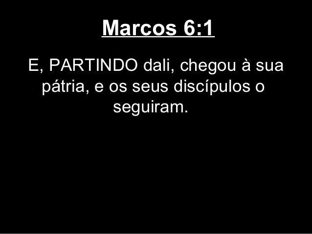 Marcos 6:1E, PARTINDO dali, chegou à sua pátria, e os seus discípulos o           seguiram.