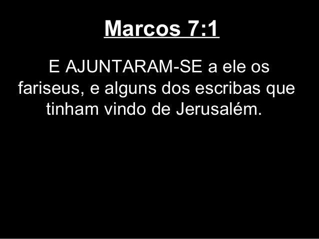 Marcos 7:1     E AJUNTARAM-SE a ele osfariseus, e alguns dos escribas que    tinham vindo de Jerusalém.