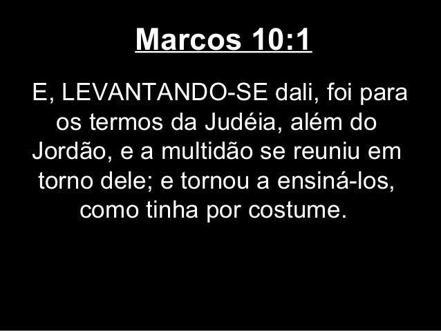 Marcos 10:1E, LEVANTANDO-SE dali, foi para   os termos da Judéia, além doJordão, e a multidão se reuniu em torno dele; e t...