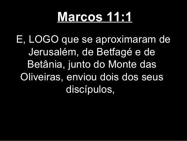 Marcos 11:1E, LOGO que se aproximaram de   Jerusalém, de Betfagé e de  Betânia, junto do Monte das Oliveiras, enviou dois ...