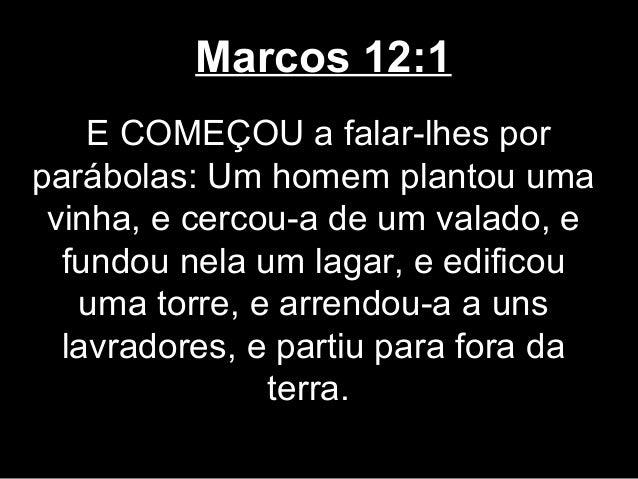 Marcos 12:1    E COMEÇOU a falar-lhes porparábolas: Um homem plantou uma vinha, e cercou-a de um valado, e  fundou nela um...