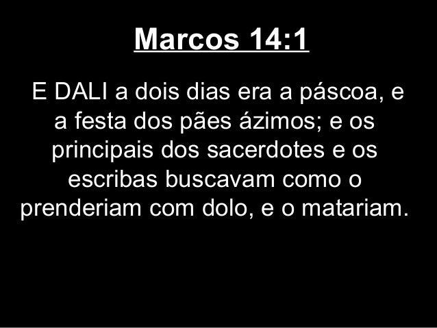 Marcos 14:1 E DALI a dois dias era a páscoa, e   a festa dos pães ázimos; e os   principais dos sacerdotes e os    escriba...