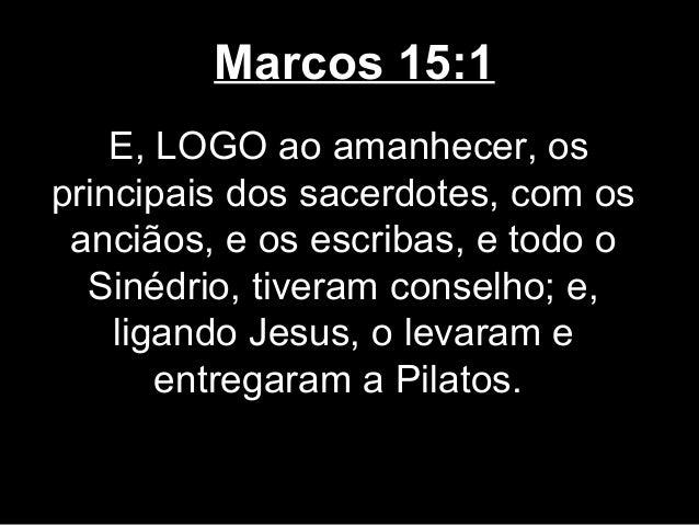 Marcos 15:1    E, LOGO ao amanhecer, osprincipais dos sacerdotes, com os anciãos, e os escribas, e todo o  Sinédrio, tiver...