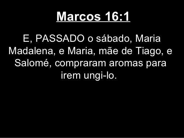 Marcos 16:1  E, PASSADO o sábado, MariaMadalena, e Maria, mãe de Tiago, e Salomé, compraram aromas para          irem ungi...