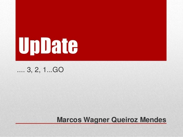 UpDate  .... 3, 2, 1...GO  Marcos Wagner Queiroz Mendes