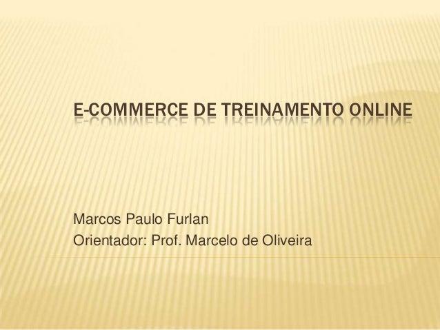E-COMMERCE DE TREINAMENTO ONLINEMarcos Paulo FurlanOrientador: Prof. Marcelo de Oliveira