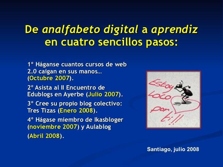 De  analfabeto digital  a  aprendiz  en cuatro sencillos pasos: 1º Háganse cuantos cursos de web 2.0 caigan en sus manos… ...