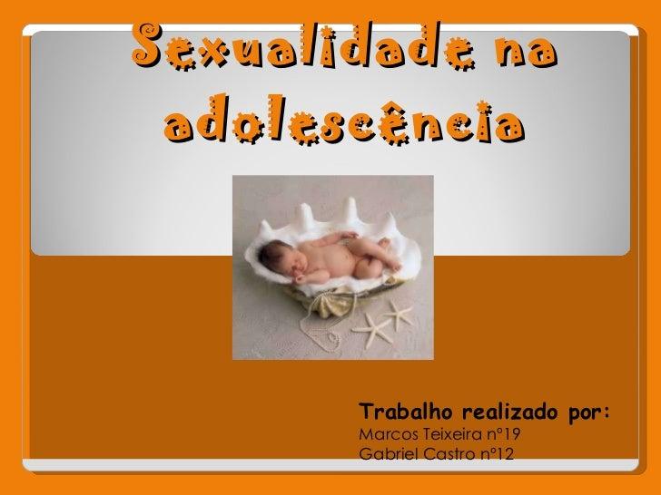 Sexualidade na adolescência Trabalho realizado por: Marcos Teixeira nº19 Gabriel Castro nº12
