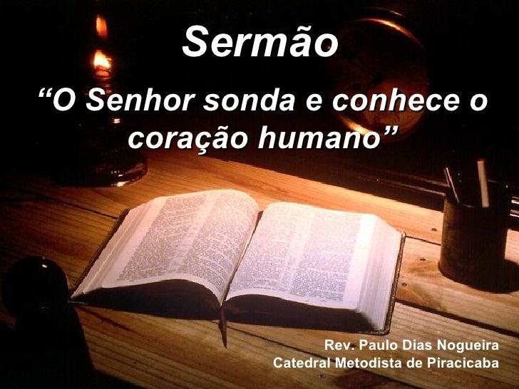 """Sermão """" O Senhor sonda e conhece o coração humano"""" Rev. Paulo Dias Nogueira Catedral Metodista de Piracicaba"""
