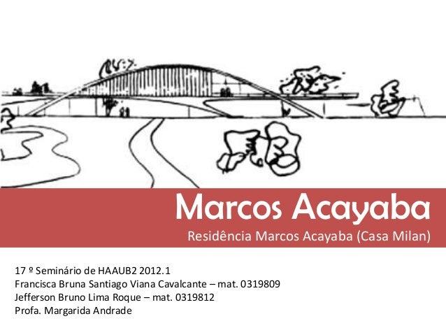 Marcos Acayaba Residência Marcos Acayaba (Casa Milan) 17 º Seminário de HAAUB2 2012.1 Francisca Bruna Santiago Viana Caval...