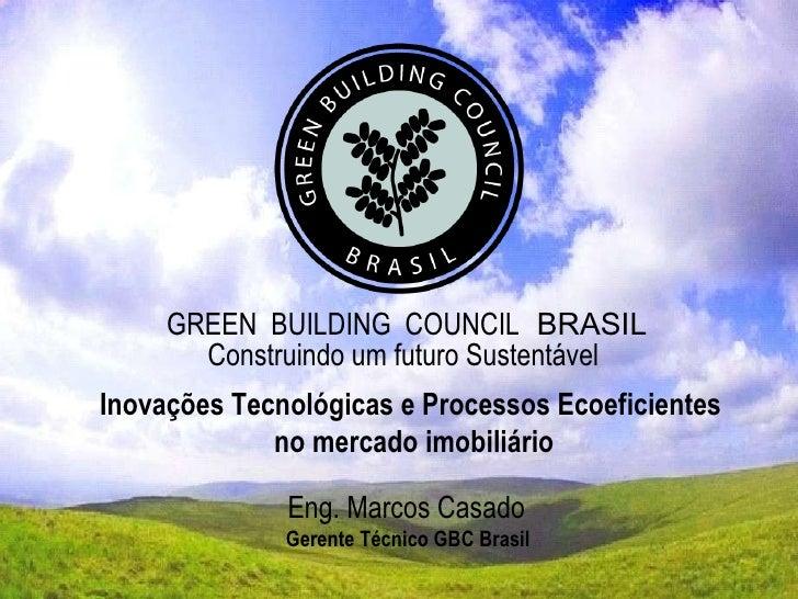 GREEN  BUILDING  COUNCIL   BRASIL Construindo um futuro Sustentável Eng. Marcos Casado Gerente Técnico GBC Brasil Inovaçõe...