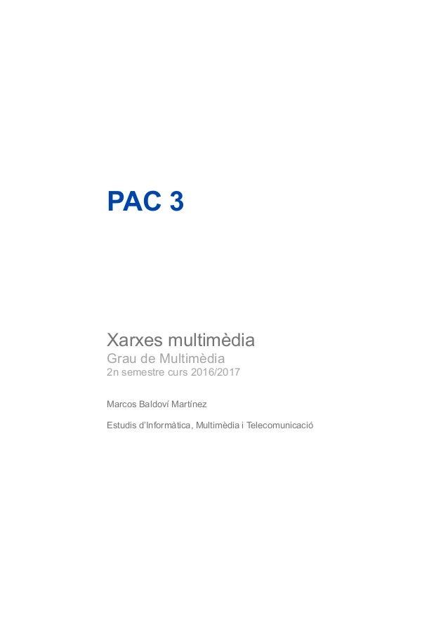 PAC 3 Xarxes multimèdia Grau de Multimèdia 2n semestre curs 2016/2017 Marcos Baldoví Martínez Estudis d'Informàtica, Multi...