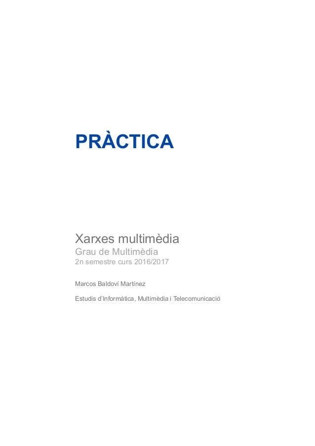 PRÀCTICA Xarxes multimèdia Grau de Multimèdia 2n semestre curs 2016/2017 Marcos Baldoví Martínez Estudis d'Informàtica, Mu...