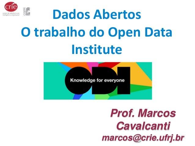 Prof. Marcos Cavalcanti marcos@crie.ufrj.br Dados Abertos O trabalho do Open Data Institute