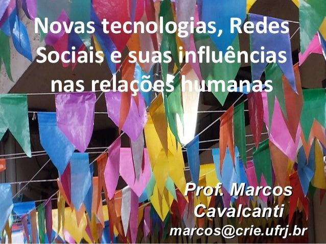 Prof. MarcosProf. Marcos CavalcantiCavalcanti marcos@crie.ufrj.brmarcos@crie.ufrj.br Novas tecnologias, Redes Sociais e su...
