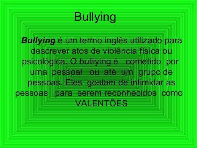 Bullying Bullying é um termo inglês utilizado para descrever atos de violência física ou psicológica. O bulliying é cometi...