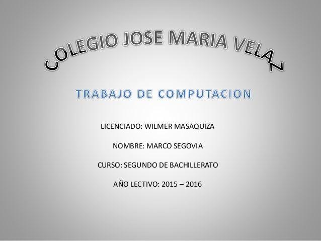 LICENCIADO: WILMER MASAQUIZA NOMBRE: MARCO SEGOVIA CURSO: SEGUNDO DE BACHILLERATO AÑO LECTIVO: 2015 – 2016