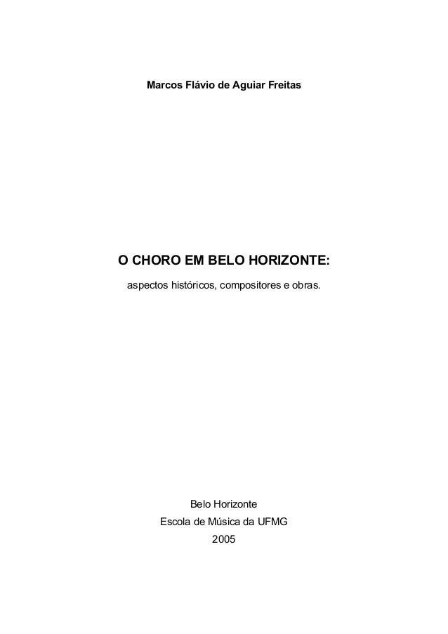 Marcos Flávio de Aguiar Freitas O CHORO EM BELO HORIZONTE: aspectos históricos, compositores e obras. Belo Horizonte Escol...