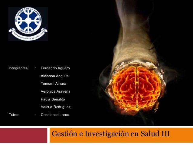 Gestión e Investigación en Salud III Integrantes : Fernando Agüero Aldisson Anguita Tomomi Aihara Veronica Aravena Paula B...