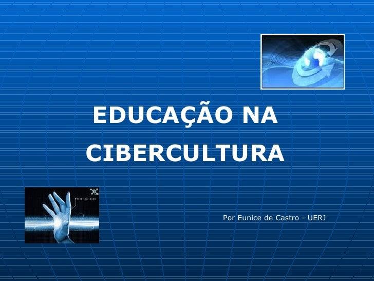 EDUCAÇÃO NA CIBERCULTURA          Por Eunice de Castro - UERJ