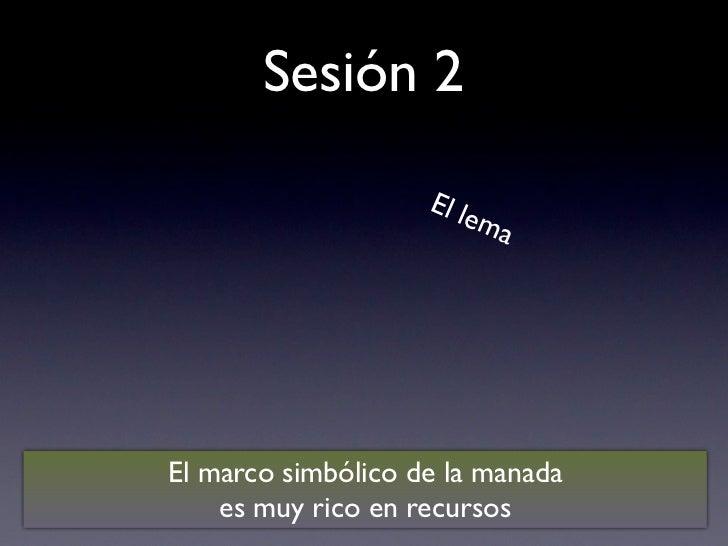 Sesión 2                    El le                         maEl marco simbólico de la manada    es muy rico en recursos