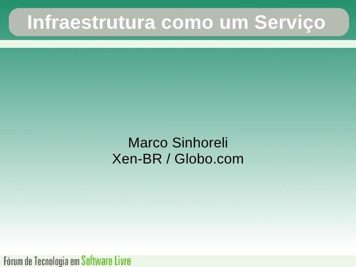 Infraestrutura como um Serviço               Marco Sinhoreli         Xen-BR / Globo.com